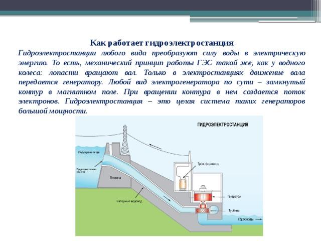 Как работает гидроэлектростанция Гидроэлектростанции любого вида преобразуют силу воды в электрическую энергию. То есть, механический принцип работы ГЭС такой же, как у водного колеса: лопасти вращают вал. Только в электростанциях движение вала передается генератору. Любой вид электрогенератора по сути – замкнутый контур в магнитном поле. При вращении контура в нем создается поток электронов. Гидроэлектростанция – это целая система таких генераторов большой мощности.
