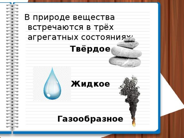 В природе вещества встречаются в трёх агрегатных состояниях: Твёрдое Жидкое Газообразное