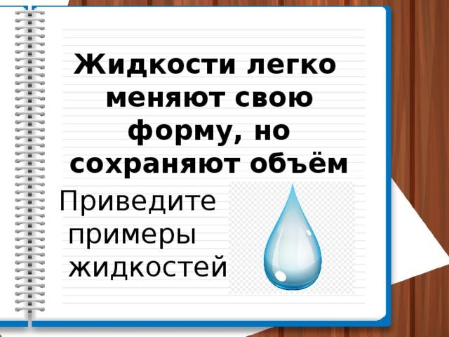 Жидкости легко меняют свою форму, но сохраняют объём Приведите примеры жидкостей