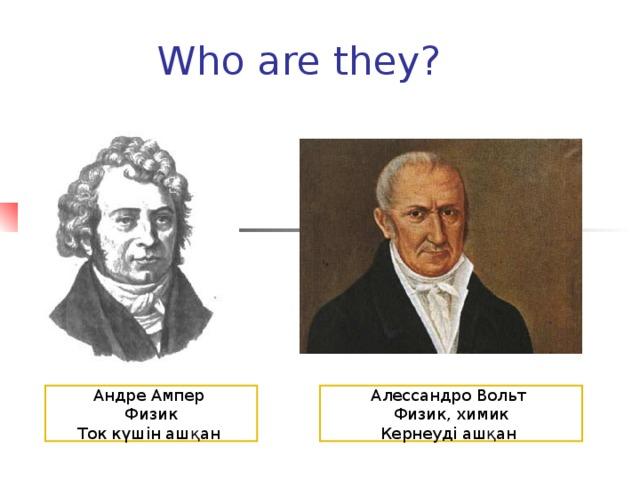 Who are they? Андре Ампер Физик Ток күшін ашқан Алессандро Вольт Физик, химик Кернеуді ашқан