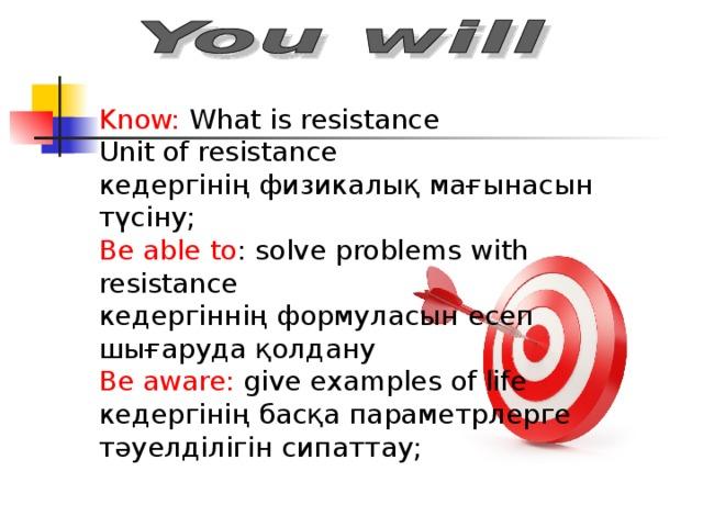 Know: What is resistance Unit of resistance кедергінің физикалық мағынасын түсіну; Be able to : solve problems with resistance кедергіннің формуласын есеп шығаруда қолдану Be aware: give examples of life кедергінің басқа параметрлерге тәуелділігін сипаттау;
