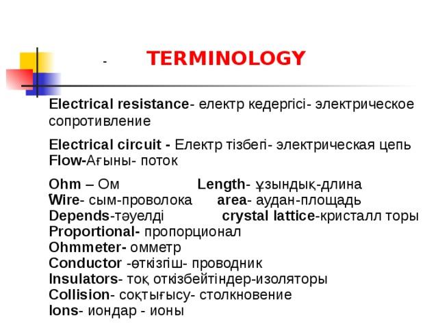 -  TERMINOLOGY Electrical resistance - електр кедергісі- электрическое сопротивление Electrical circuit - Електр тізбегі- электрическая цепь Flow- Ағыны- поток Ohm – Ом Length - ұзындық-длина - Wire - сым-проволока area - аудан-площадь Depends -тәуелді crystal lattice -кристалл торы Proportional- пропорционал Ohmmeter- омметр Conductor -өткізгіш- проводник Insulators - тоқ откізбейтіндер-изоляторы Collision - соқтығысу- столкновение  Ions - иондар - ионы
