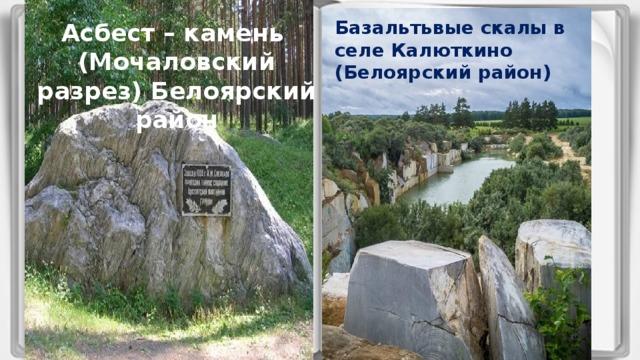Базальтьвые скалы в селе Калюткино (Белоярский район) Асбест – камень (Мочаловский разрез) Белоярский район Вставка рисунка