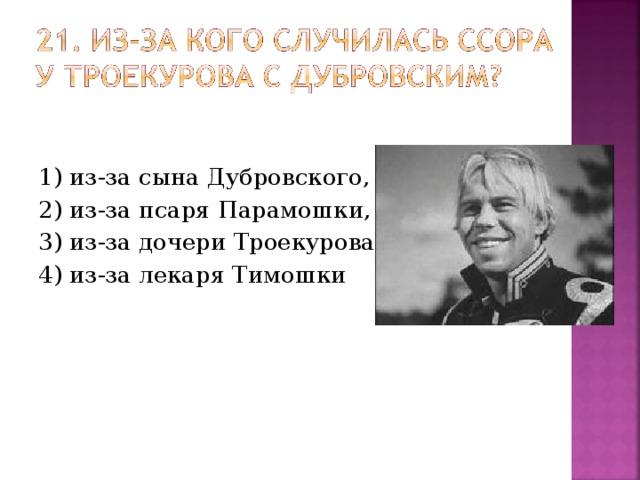 1) из-за сына Дубровского, 2) из-за псаря Парамошки, 3) из-за дочери Троекурова, 4) из-за лекаря Тимошки