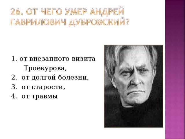 1. от внезапного визита  Троекурова, 2. от долгой болезни, 3. от старости, 4. от травмы