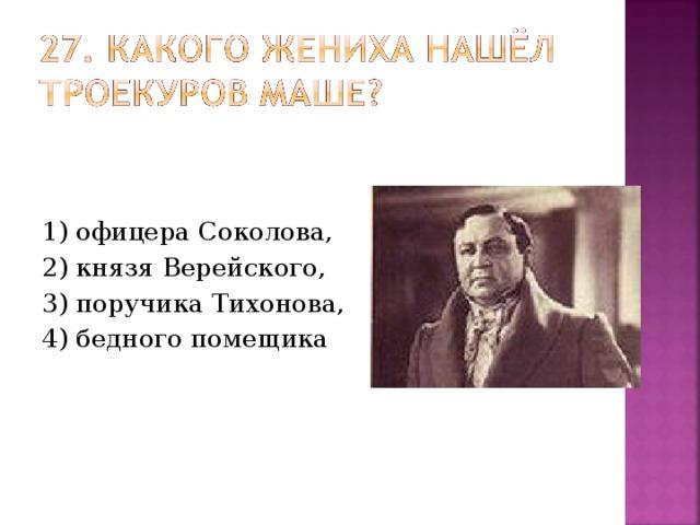 1) офицера Соколова, 2) князя Верейского, 3) поручика Тихонова, 4) бедного помещика