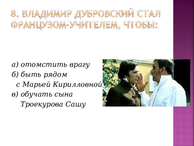 а) отомстить врагу б) быть рядом  с Марьей Кирилловной в) обучать сына  Троекурова Сашу