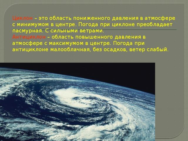 Циклон  – это область пониженного давления в атмосфере с минимумом в центре. Погода при циклоне преобладает пасмурная. С сильными ветрами.  Антициклон  – область повышенного давления в атмосфере с максимумом в центре. Погода при антициклоне малооблачная, без осадков, ветер слабый.