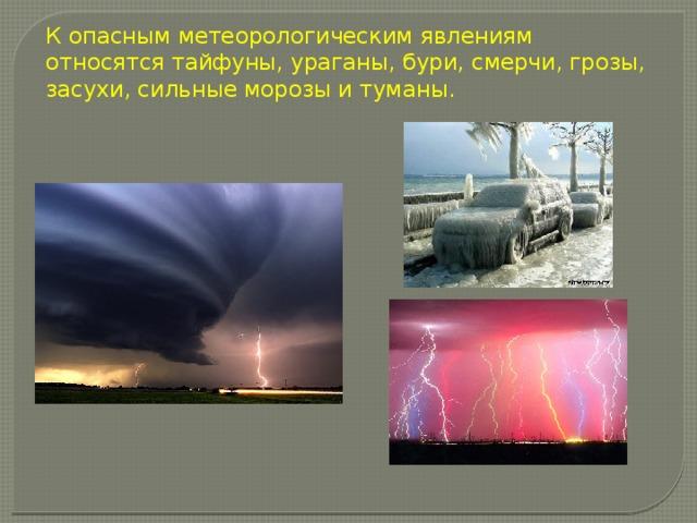 К опасным метеорологическим явлениям относятся тайфуны, ураганы, бури, смерчи, грозы, засухи, сильные морозы и туманы.