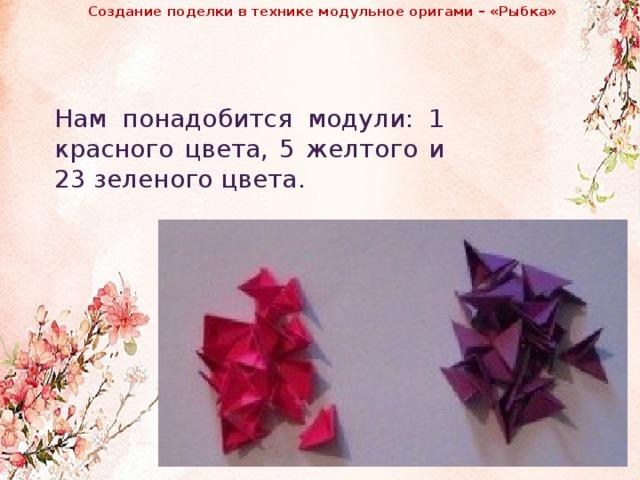 Создание поделки в технике модульное оригами – «Рыбка»              Нам понадобится модули: 1 красного цвета, 5 желтого и 23 зеленого цвета.