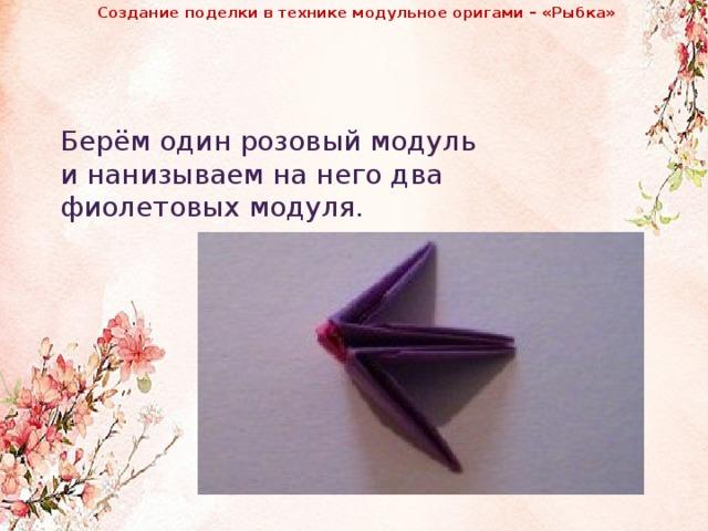 Создание поделки в технике модульное оригами – «Рыбка»              Берём один розовый модуль и нанизываем на него два фиолетовых модуля.