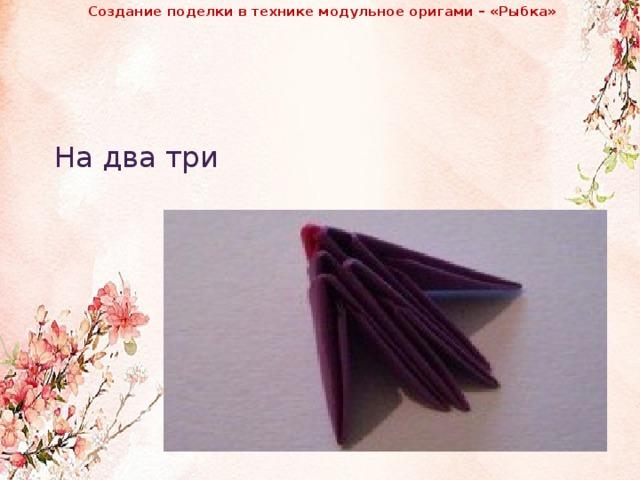 Создание поделки в технике модульное оригами – «Рыбка»              На два три