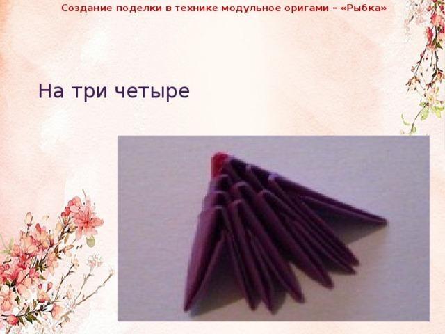 Создание поделки в технике модульное оригами – «Рыбка»              На три четыре
