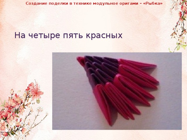 Создание поделки в технике модульное оригами – «Рыбка»              На четыре пять красных