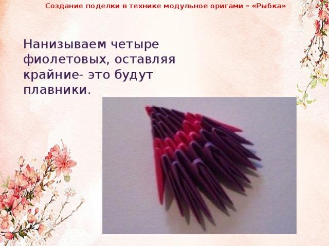 Создание поделки в технике модульное оригами – «Рыбка»              Нанизываем четыре фиолетовых, оставляя крайние- это будут плавники.