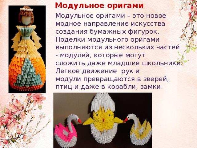 Модульное оригами              Модульное оригами – это новое модное направление искусства создания бумажных фигурок. Поделки модульного оригами выполняются из нескольких частей - модулей, которые могут сложить даже младшие школьники. Легкое движение рук и модули превращаются в зверей, птиц и даже в корабли, замки.