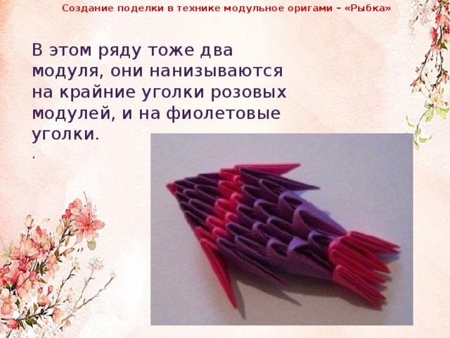 Создание поделки в технике модульное оригами – «Рыбка»               В этом ряду тоже два модуля, они нанизываются на крайние уголки розовых модулей, и на фиолетовые уголки. .