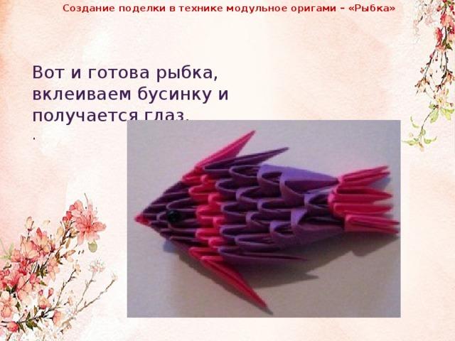 Создание поделки в технике модульное оригами – «Рыбка»                Вот и готова рыбка, вклеиваем бусинку и получается глаз. .
