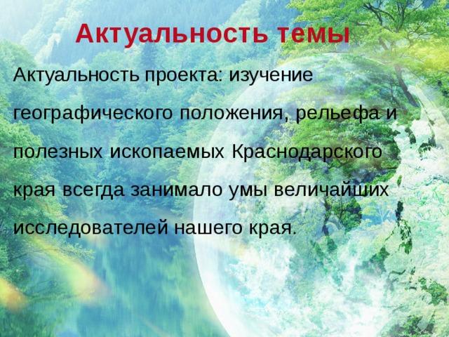 Актуальность темы Актуальность проекта: изучение географического положения, рельефа и полезных ископаемых Краснодарского края всегда занимало умы величайших исследователей нашего края.