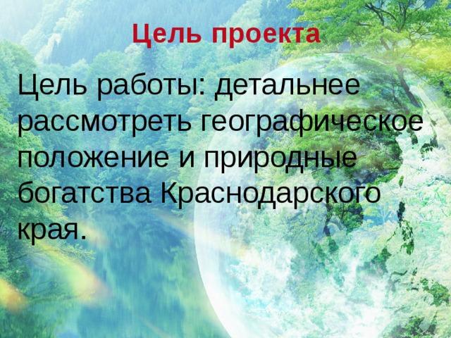 Цель проекта Цель работы: детальнее рассмотреть географическое положение и природные богатства Краснодарского края.