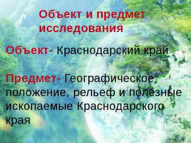 Объект и предмет исследования  Объект- Краснодарский край  Предмет- Географическое положение, рельеф и полезные ископаемые Краснодарского края
