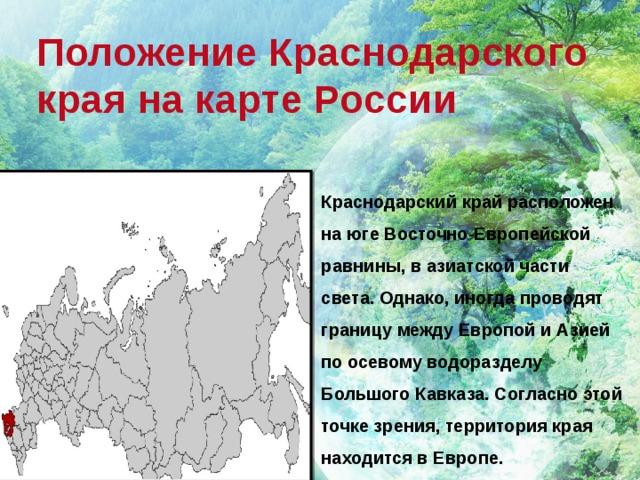 Положение Краснодарского края на карте России Краснодарский край расположен на юге Восточно-Европейской равнины, в азиатской части света. Однако, иногда проводят границу между Европой и Азией по осевому водоразделу Большого Кавказа. Согласно этой точке зрения, территория края находится в Европе.