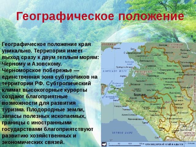 Географическое положение Географическое положение края уникально. Территория имеет выход сразу к двум теплым морям: Черному и Азовскому. Черноморское побережье — единственная зона субтропиков на территории РФ. Субтропический климат высокогорные курорты создают благоприятные возможности для развития туризма. Плодородные земли, запасы полезных ископаемых, границы с иностранными государствами благоприятствуют развитию хозяйственных и экономических связей.