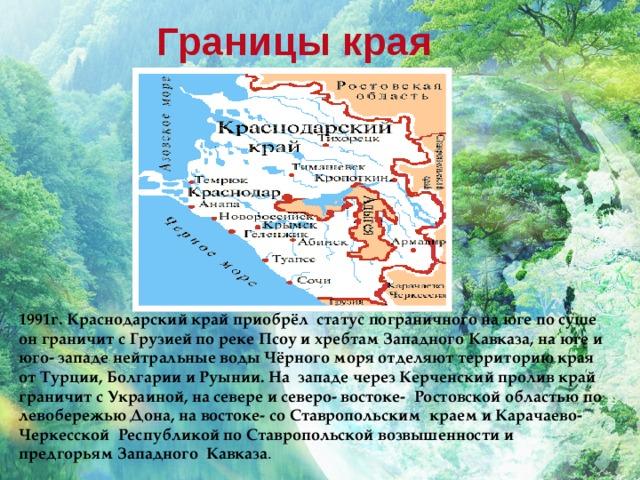 Границы края 1991г. Краснодарский край приобрёл статус пограничного на юге по суше он граничит с Грузией по реке Псоу и хребтам Западного Кавказа, на юге и юго- западе нейтральные воды Чёрного моря отделяют территорию края от Турции, Болгарии и Руынии. На западе через Керченский пролив край граничит с Украиной, на севере и северо- востоке- Ростовской областью по левобережью Дона, на востоке- со Ставропольским краем и Карачаево- Черкесской Республикой по Ставропольской возвышенности и предгорьям Западного Кавказа .