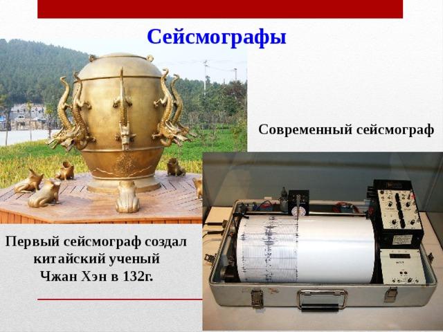 Сейсмографы Современный сейсмограф Первый сейсмограф создал  китайский ученый Чжан Хэн в 132г.