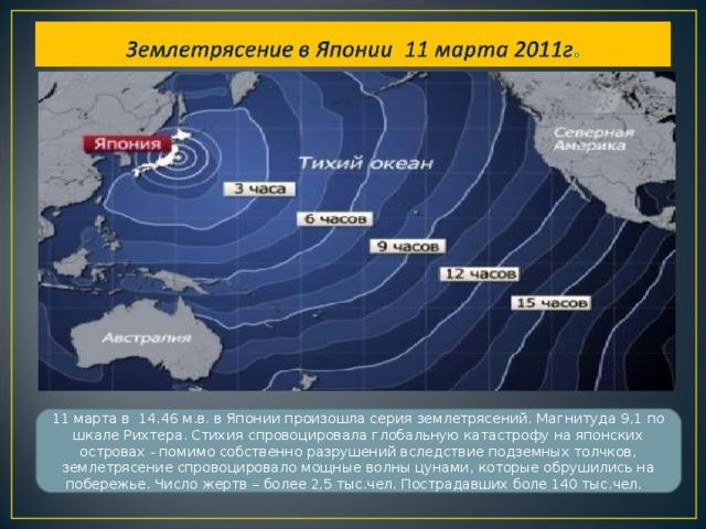 11 марта в 14.46 м.в. в Японии произошла серия землетрясений. Магнитуда 9,1 по шкале Рихтера. Стихия спровоцировала глобальную катастрофу на японских островах - помимо собственно разрушений вследствие подземных толчков, землетрясение спровоцировало мощные волны цунами, которые обрушились на побережье. Число жертв – более 2,5 тыс.чел. Пострадавших боле 140 тыс.чел.
