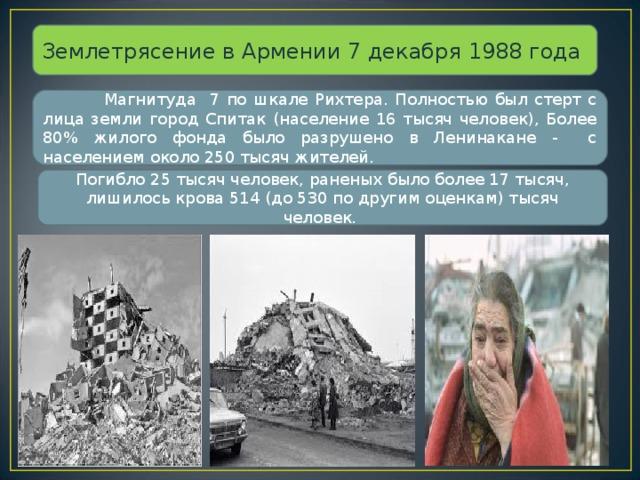 Землетрясение в Армении 7 декабря 1988 года  Магнитуда 7 по шкале Рихтера. Полностью был стерт с лица земли город Спитак (население 16 тысяч человек), Более 80% жилого фонда было разрушено в Ленинакане - с населением около 250 тысяч жителей. Погибло 25 тысяч человек, раненых было более 17 тысяч, лишилось крова 514 (до 530 по другим оценкам) тысяч человек.