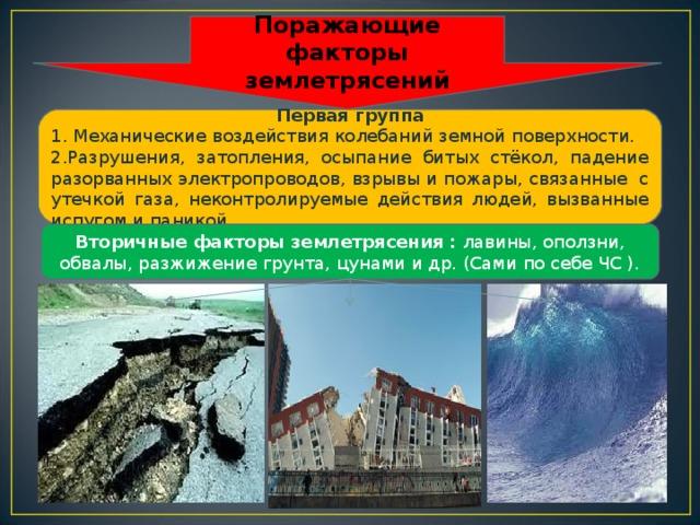 Поражающие факторы землетрясений Первая группа 1. Механические воздействия колебаний земной поверхности. 2.Разрушения, затопления, осыпание битых стёкол, падение разорванных электропроводов, взрывы и пожары, связанные с утечкой газа, неконтролируемые действия людей, вызванные испугом и паникой. Вторичные факторы землетрясения : лавины, оползни, обвалы, разжижение грунта, цунами и др. (Сами по себе ЧС ).