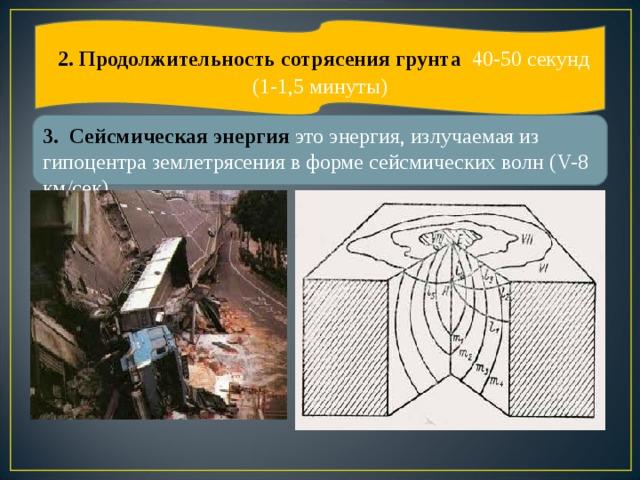 2. Продолжительность сотрясения грунта 40-50 секунд (1-1,5 минуты) 3. Сейсмическая энергия это энергия, излучаемая из гипоцентра землетрясения в форме сейсмических волн ( V- 8  км/сек).