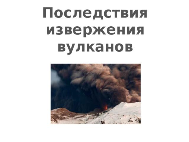 Последствия извержения вулканов