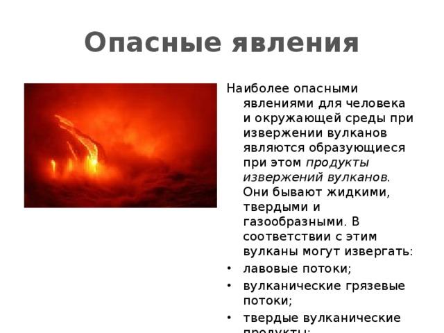 Опасные явления Наиболее опасными явлениями для человека и окружающей среды при извержении вулканов являются образующиеся при этом продукты извержений вулканов. Они бывают жидкими, твердыми и газообразными. В соответствии с этим вулканы могут извергать: