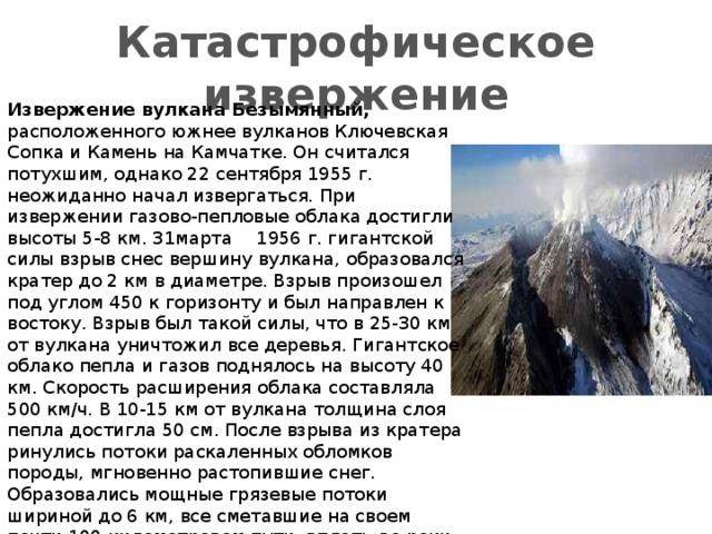 Катастрофическое извержение Извержение вулкана Безымянный, расположенного южнее вулканов Ключевская Сопка и Камень на Камчатке. Он считался потухшим, однако 22 сентября 1955 г. неожиданно начал извергаться. При извержении газово-пепловые облака достигли высоты 5-8 км. З1марта  1956 г. гигантской силы взрыв снес вершину вулкана, образовался кратер до 2 км в диаметре. Взрыв произошел под углом 450 к горизонту и был направлен к востоку. Взрыв был такой силы, что в 25-30 км от вулкана уничтожил все деревья. Гигантское облако пепла и газов поднялось на высоту 40 км. Скорость расширения облака составляла 500 км/ч. В 10-15 км от вулкана толщина слоя пепла достигла 50 см. После взрыва из кратера ринулись потоки раскаленных обломков породы, мгновенно растопившие снег. Образовались мощные грязевые потоки шириной до 6 км, все сметавшие на своем почти 100-километровом пути, вплоть до реки Камчатки. Отмечено, что такое катастрофическое извержение очень характерно для вулканов, «молчавших
