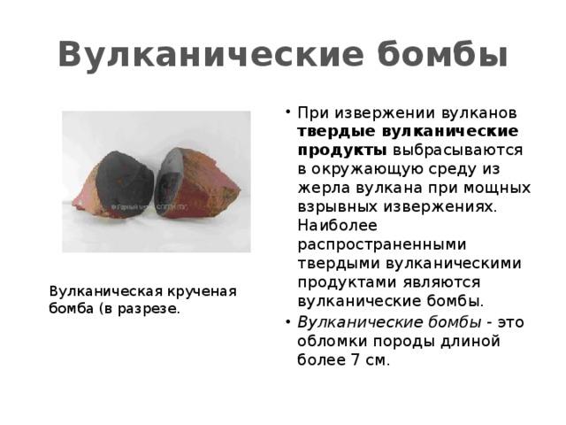 Вулканические бомбы При извержении вулканов твердые вулканические продукты выбрасываются в окружающую среду из жерла вулкана при мощных взрывных извержениях. Наиболее распространенными твердыми вулканическими продуктами являются вулканические бомбы. Вулканические бомбы - это обломки породы длиной более 7 см. Вулканическая крученая  бомба (в разрезе.
