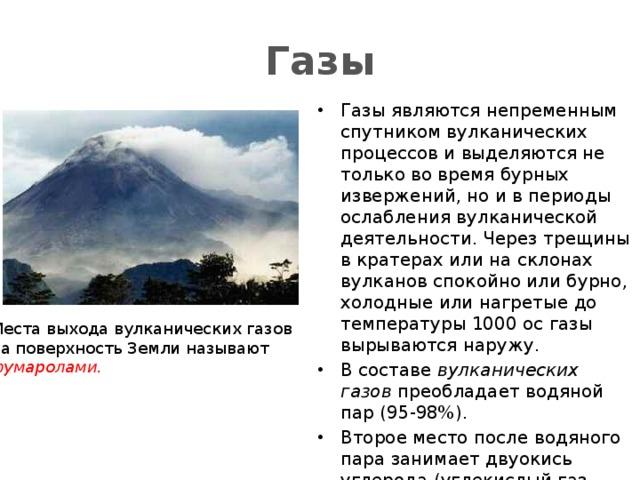 Газы Газы являются непременным спутником вулканических процессов и выделяются не только во время бурных извержений, но и в периоды ослабления вулканической деятельности. Через трещины в кратерах или на склонах вулканов спокойно или бурно, холодные или нагретые до температуры 1000 ос газы вырываются наружу. В составе вулканических газов преобладает водяной пар (95-98%). Второе место после водяного пара занимает двуокись углерода (углекислый газ СО 2 ), далее следуют газы, содержащие серу, хлористый водород (HCI) и другие газы. Места выхода вулканических газов  на поверхность Земли называют  фумаролами.