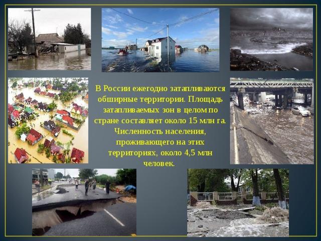 В России ежегодно затапливаются обширные территории. Площадь затапливаемых зон в целом по стране составляет около 15 млн га. Численность населения, проживающего на этих территориях, около 4,5 млн человек.