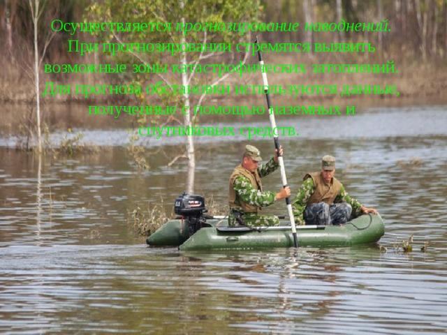 Осуществляется прогнозирование наводнений. При прогнозировании стремятся выявить возможные зоны катастрофических затоплений. Для прогноза обстановки используются данные, полученные с помощью наземных и спутниковых средств.