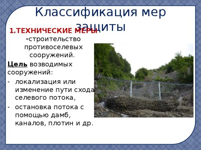 Классификация мер защиты 1.ТЕХНИЧЕСКИЕ МЕРЫ - строительство противоселевых сооружений. Цель возводимых сооружений: