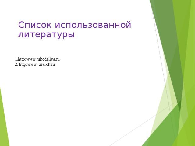 1. http : www . rukodeliya . ru  2 . http : www . uzelok . ru Список использованной литературы