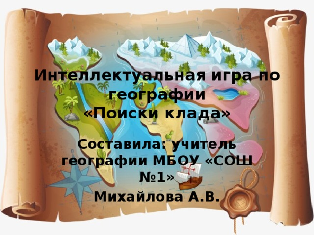 Интеллектуальная игра по географии  «Поиски клада» Составила: учитель географии МБОУ «СОШ №1» Михайлова А.В.