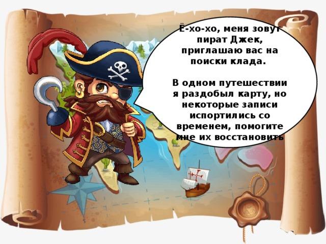 Ё-хо-хо, меня зовут пират Джек, приглашаю вас на поиски клада.  В одном путешествии я раздобыл карту, но некоторые записи испортились со временем, помогите мне их восстановить