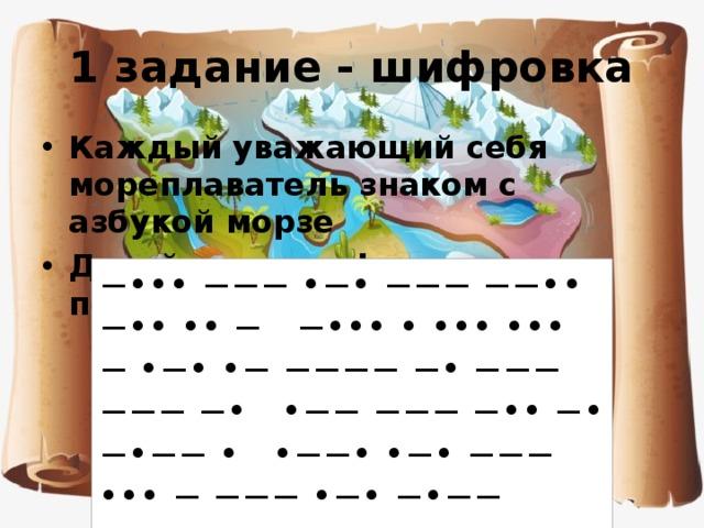 1 задание - шифровка Каждый уважающий себя мореплаватель знаком с азбукой морзе Давайте расшифруем первое послание  −••• −−− •−• −−− −−•• −•• •• − −••• • ••• ••• − •−• •− −−−− −• −−− −−− −• •−− −−− −•• −• −•−− • •−−• •−• −−− ••• − −−− •−• −•−− ••••••
