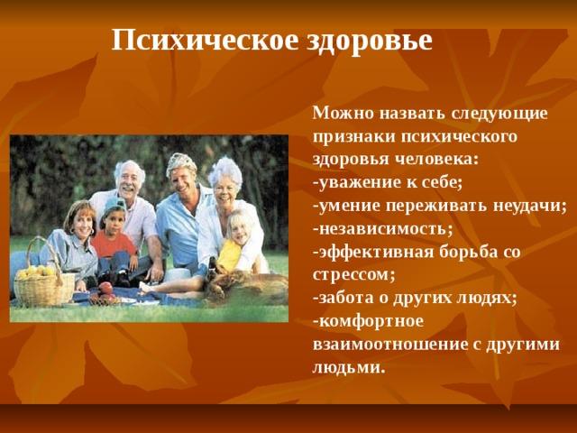 Психическое здоровье Можно назвать следующие признаки психического здоровья человека: -уважение к себе; -умение переживать неудачи; -независимость; -эффективная борьба со стрессом; -забота о других людях; -комфортное взаимоотношение с другими людьми.