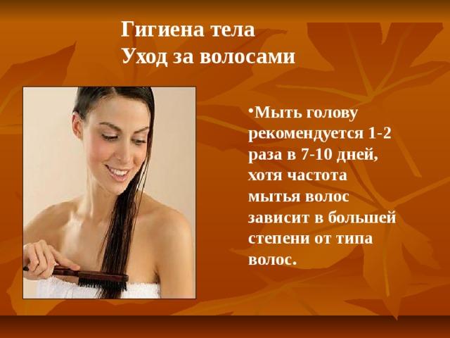 Гигиена тела  Уход за волосами Мыть голову рекомендуется 1-2 раза в 7-10 дней, хотя частота мытья волос зависит в большей степени от типа волос.
