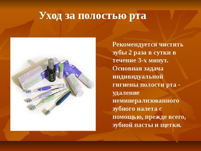 Уход за полостью рта Рекомендуется чистить зубы 2 раза в сутки в течение 3-х минут. Основная задача индивидуальной гигиены полости рта- удаление неминерализованного зубного налета с помощью, прежде всего, зубной пасты и щетки.