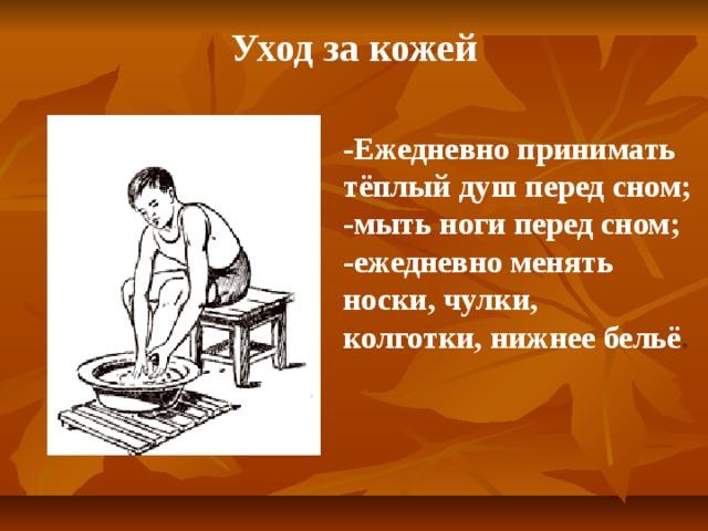 Уход за кожей -Ежедневно принимать тёплый душ перед сном; -мыть ноги перед сном; -ежедневно менять носки, чулки, колготки, нижнее бельё .