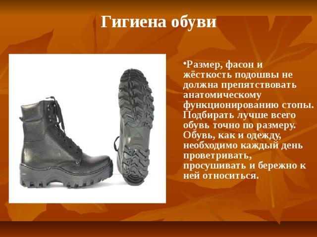 Гигиена обуви Размер, фасон и жёсткость подошвы не должна препятствовать анатомическому функционированию стопы. Подбирать лучше всего обувь точно по размеру. Обувь, как и одежду, необходимо каждый день проветривать, просушивать и бережно к ней относиться.